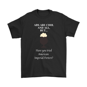 CRAFT BEER LOVER FUNNY T-SHIRT, ABS ARE COOL AND ALL, BUT... HAVE YOU TRIED AMERICAN IMPERIAL PORTERS?