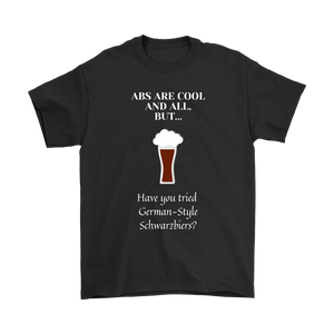 CRAFT BEER LOVER FUNNY T-SHIRT, ABS ARE COOL AND ALL, BUT... HAVE YOU TRIED GERMAN-STYLE SCHWARZBIERS?