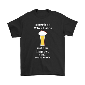 CRAFT BEER LOVER FUNNY T-SHIRT, AMERICAN WHEAT ALES MAKE ME HAPPY. YOU... NOT SO MUCH.