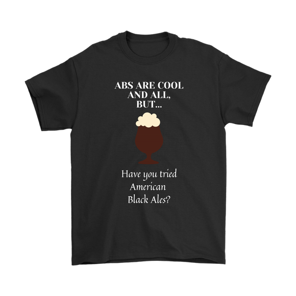 CRAFT BEER LOVER FUNNY T-SHIRT, ABS ARE COOL AND ALL, BUT... HAVE YOU TRIED AMERICAN BLACK ALES?