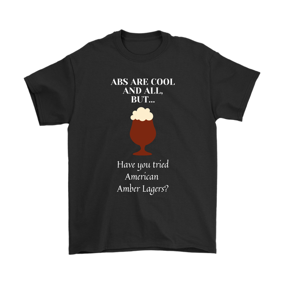 CRAFT BEER LOVER FUNNY T-SHIRT, ABS ARE COOL AND ALL, BUT... HAVE YOU TRIED AMERICAN AMBER LAGERS?