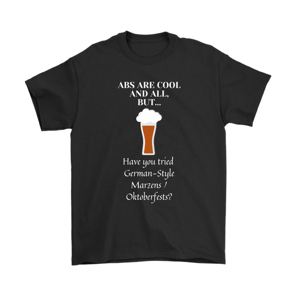 CRAFT BEER LOVER FUNNY T-SHIRT, ABS ARE COOL AND ALL, BUT... HAVE YOU TRIED GERMAN-STYLE MARZENS/OKTOBERFESTS?