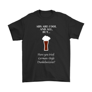 CRAFT BEER LOVER FUNNY T-SHIRT, ABS ARE COOL AND ALL, BUT... HAVE YOU TRIED GERMAN-STYLE DUNKELWEIZENS?