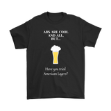CRAFT BEER LOVER FUNNY T-SHIRT, ABS ARE COOL AND ALL, BUT... HAVE YOU TRIED AMERICAN LAGERS?