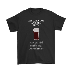 CRAFT BEER LOVER FUNNY T-SHIRT, ABS ARE COOL AND ALL, BUT... HAVE YOU TRIED ENGLISH-STYLE OATMEAL STOUTS?