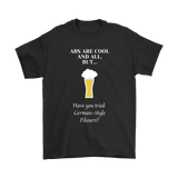 CRAFT BEER LOVER FUNNY T-SHIRT, ABS ARE COOL AND ALL, BUT... HAVE YOU TRIED GERMAN-STYLE PILSNERS?