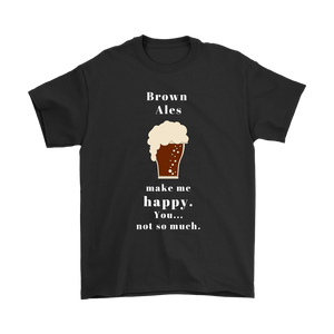 CRAFT BEER LOVER FUNNY T-SHIRT, BROWN ALES MAKE ME HAPPY. YOU... NOT SO MUCH.