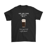 CRAFT BEER LOVER FUNNY T-SHIRT, ABS ARE COOL AND ALL, BUT... HAVE YOU TRIED COFFEE BEERS?
