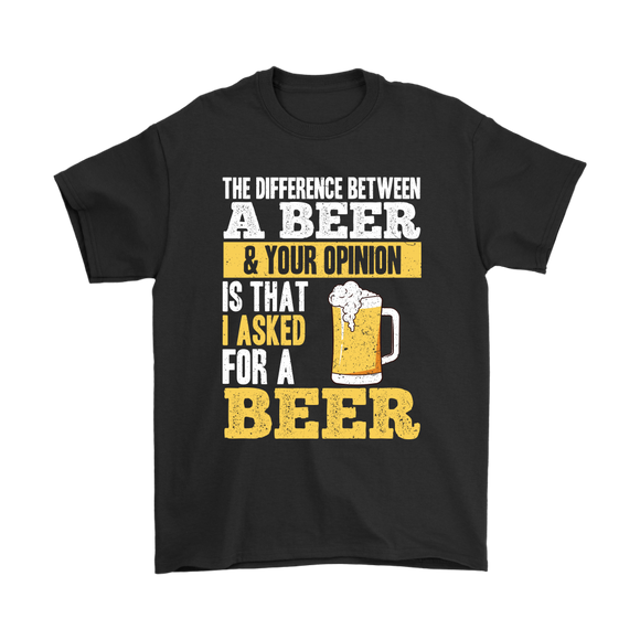 BEER LOVER FUNNY T-SHIRT, THE DIFFERENCE BETWEEN A BEER AND YOUR OPINION IS THAT I ASKED FOR A BEER
