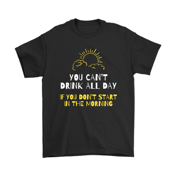 BEER LOVER FUNNY T-SHIRT, YOU CAN'T DRINK ALL DAY IF YOU DON'T START IN THE MORNING