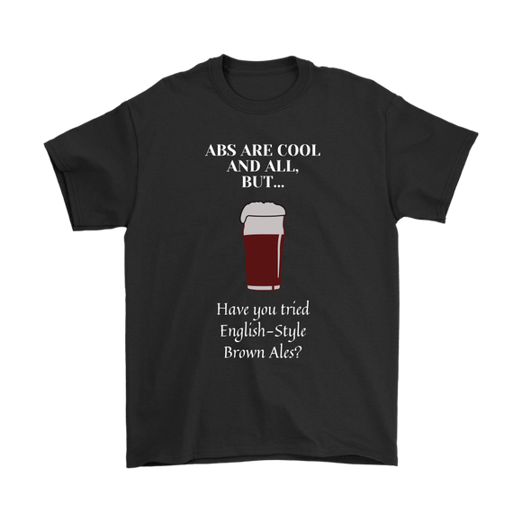 CRAFT BEER LOVER FUNNY T-SHIRT, ABS ARE COOL AND ALL, BUT... HAVE YOU TRIED ENGLISH-STYLE BROWN ALES?
