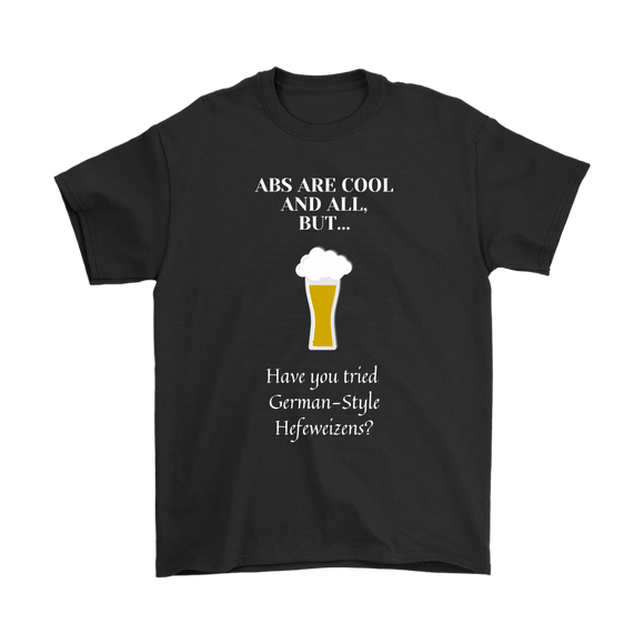 CRAFT BEER LOVER FUNNY T-SHIRT, ABS ARE COOL AND ALL, BUT... HAVE YOU TRIED GERMAN-STYLE HEFEWEIZENS?