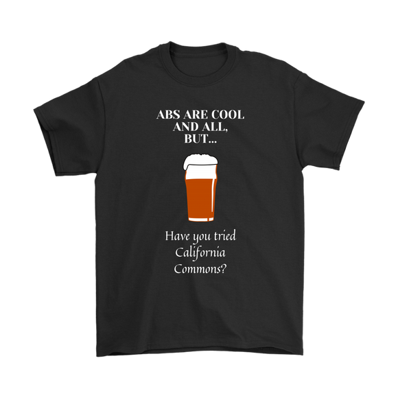 CRAFT BEER LOVER FUNNY T-SHIRT, ABS ARE COOL AND ALL, BUT... HAVE YOU TRIED CALIFORNIA COMMONS?