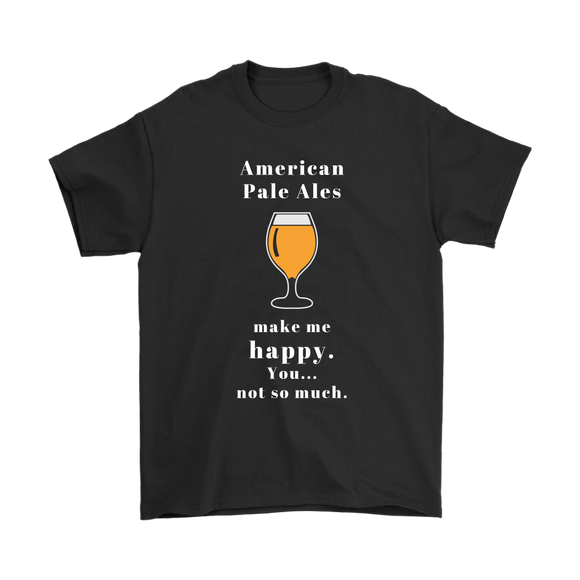 CRAFT BEER LOVER FUNNY T-SHIRT, AMERICAN PALE ALES MAKE ME HAPPY. YOU... NOT SO MUCH.