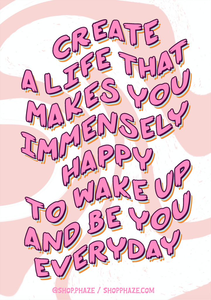 "11x17 Poster that reads ""Create a life that makes you immensely happy to wake up and be you everyday."" Text is pink and wavy, with blue and orange text shadows. Background is white with curvy pink waves. The bottom of the poster reads ""@shop.phaze (Instagram handle) and shopphaze.com in small pink letters."