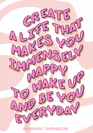 "Open image in slideshow, 11x17 Poster that reads ""Create a life that makes you immensely happy to wake up and be you everyday."" Text is pink and wavy, with blue and orange text shadows. Background is white with curvy pink waves. The bottom of the poster reads ""@shop.phaze (Instagram handle) and shopphaze.com in small pink letters."