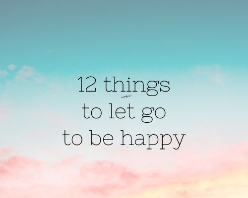 12 Things you should let go to be happy