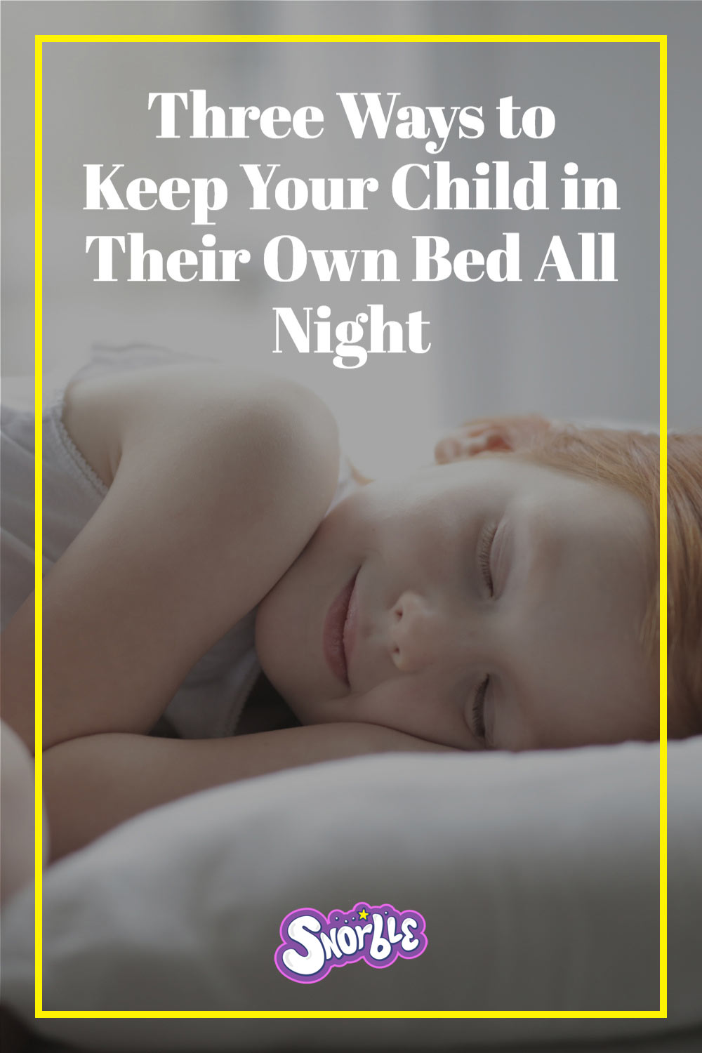 "Image contains a photo of a little girl sleeping in the background. In the foreground, there is a thin yellow line forming a rectangle with white text placed inside it at the top. The white text says ""Three Ways to Keep Your Child in Their Own Bed All Night"". At the bottom of the image, but still within the rectangle, there is a logo that says ""Snorble"" in a bubbly font."