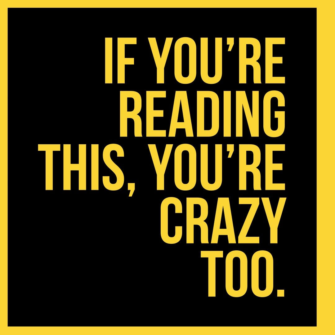 1. If you're reading this, you're crazy too.