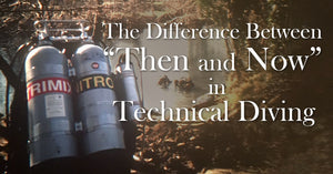 "THE DIFFERENCE BETWEEN ""THEN AND NOW"" IN TECHNICAL DIVING"
