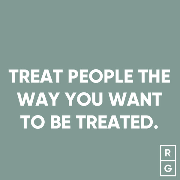 Treat people the way you want to be treated
