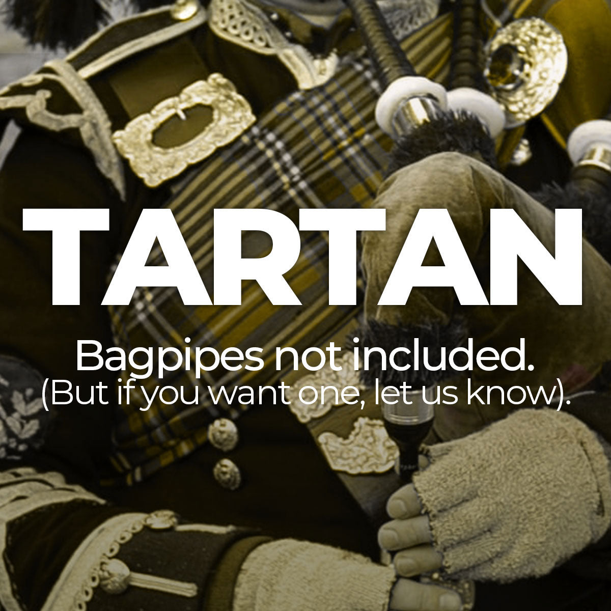 Tartan Collection - Bagpipes not Included. *But if you want one let us know.
