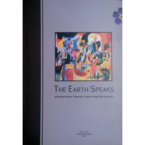 The Earth Speaks. Armenian Writers' Collection: Victims of The 1915 Genocide