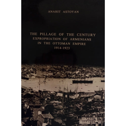 The Pillage of The Century. Expropriation of Armenians in The Ottoman Empire 1914-1923