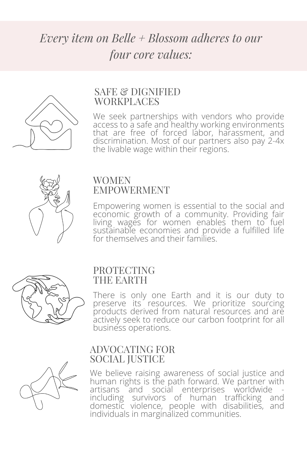 Belle + Blossom's products meet their 4 core values. SAFE + DIGNIFIED WORKPLACES We partner with brands who provide access to a safe and healthy working environments that are free of forced labor, harassment, and discrimination. Our partners pay 2-6x the livable wage within their regions. WOMEN EMPOWERMENT Empowering women is essential to the social and economic growth of a community. Providing fair living wages for women enables them to fuel sustainable economies and provide a fulfilled life for themselves and their families. PROTECTING THE EARTH There is only one Earth and it is our duty to preserve its resources. We prioritize ethically sourcing products derived from natural resources and actively seek to reduce our carbon footprint across all business operations. ADVOCATING FOR SOCIAL JUSTICE We believe raising awareness of social justice is the path forward. We partner with artisans and social enterprises worldwide - including survivors of human trafficking and domestic violence, people with disabilities, and individuals in marginalized communities.