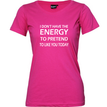 "Load image into Gallery viewer, ""I Don't Have The Energy To Pretend To Like You Today"" Woman's T-Shirt"
