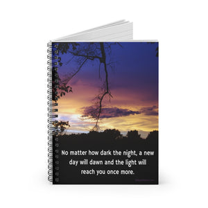 """No matter how dark the night, a new day will dawn and the light will reach you once more."" Spiral Notebook - Ruled Line"