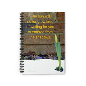 """The sun will never grow tired of waiting for you to emerge from the shadows."" Spiral Notebook - Ruled Line"