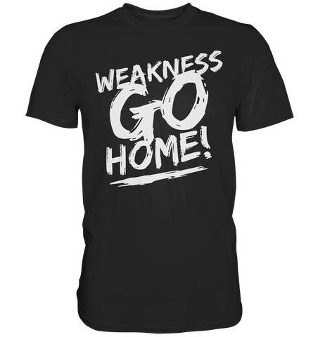 WEAKNESS GO HOME - Premium Shirt - bodybuildingshirts
