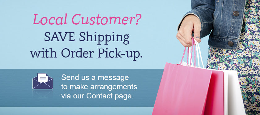 Local Customer? SAVE Shipping with Order Pick-up. Send us a message to make arrangements via our Contact page.