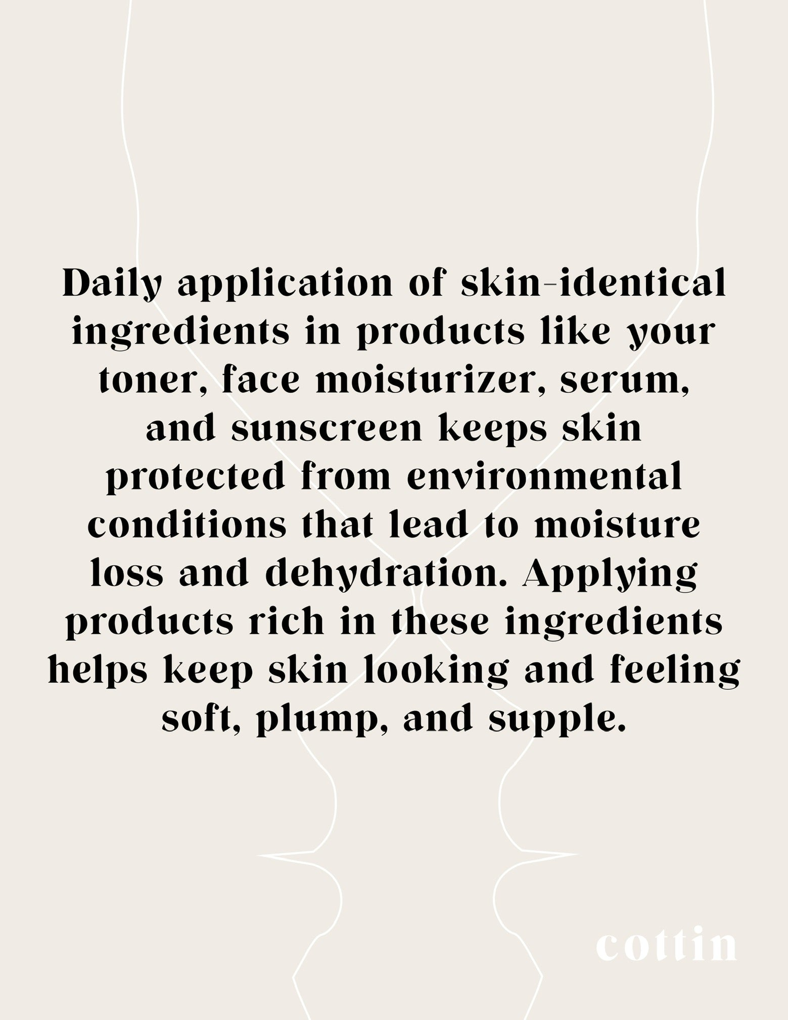 Daily application of skin-identical  ingredients in products like your  toner, face moisturizer, serum,  and sunscreen keeps skin  protected from environmental  conditions that lead to moisture  loss and dehydration. Applying  products rich in these ingredients  helps keep skin looking and feeling  soft, plump, and supple.