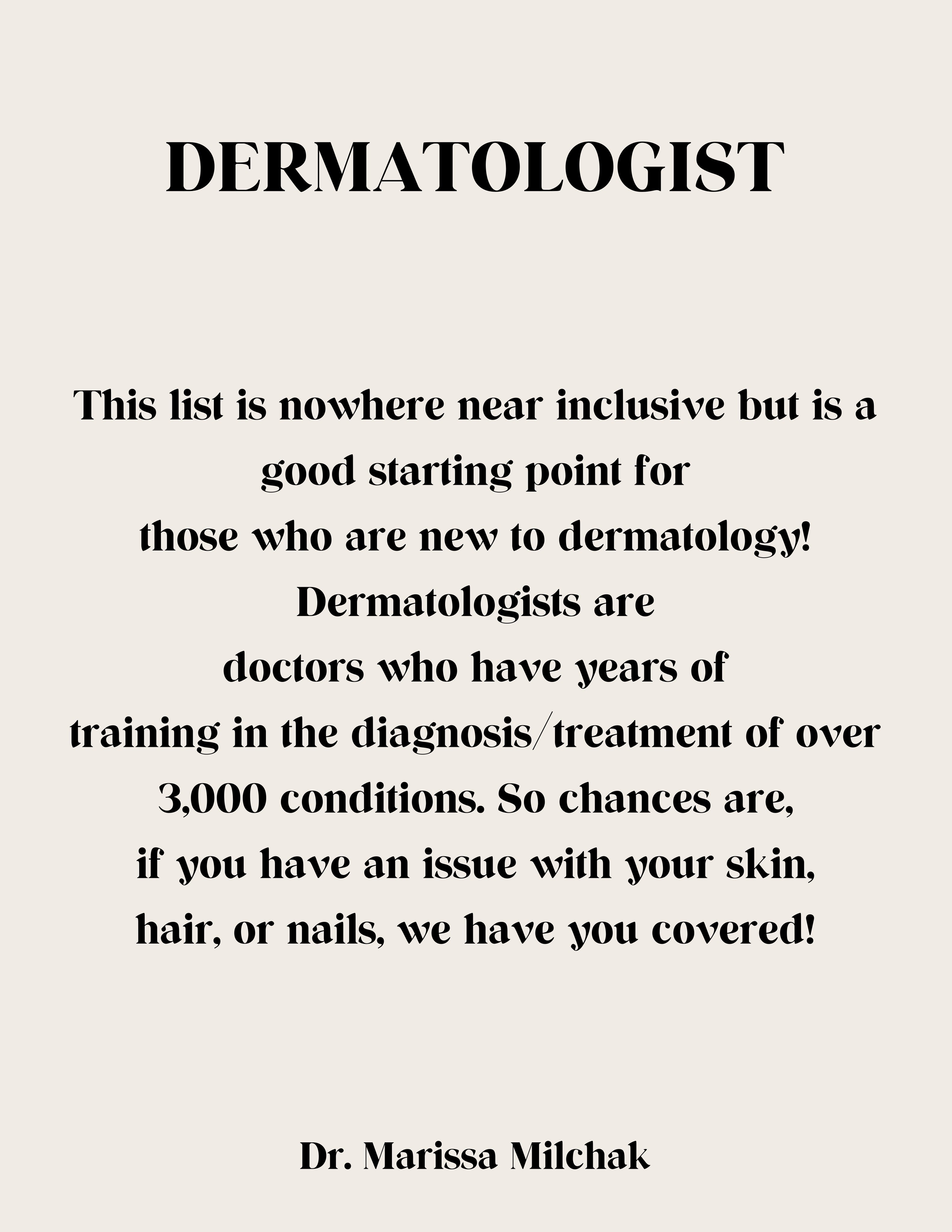 As your body's first line of defense, your skin takes a lot of hits. Not only is it the largest organ in your body, but your skin also protects you from germs; repels water; and covers your blood vessels, nerves, and organs. If you aren't feeling good about the skin you're in or are worried about something on your skin, you should consider seeing a dermatologist.