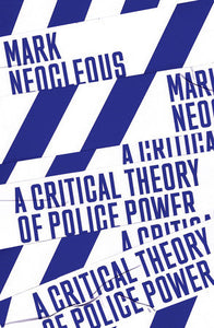 A Critical Theory of Police Power | Mark Neocleous