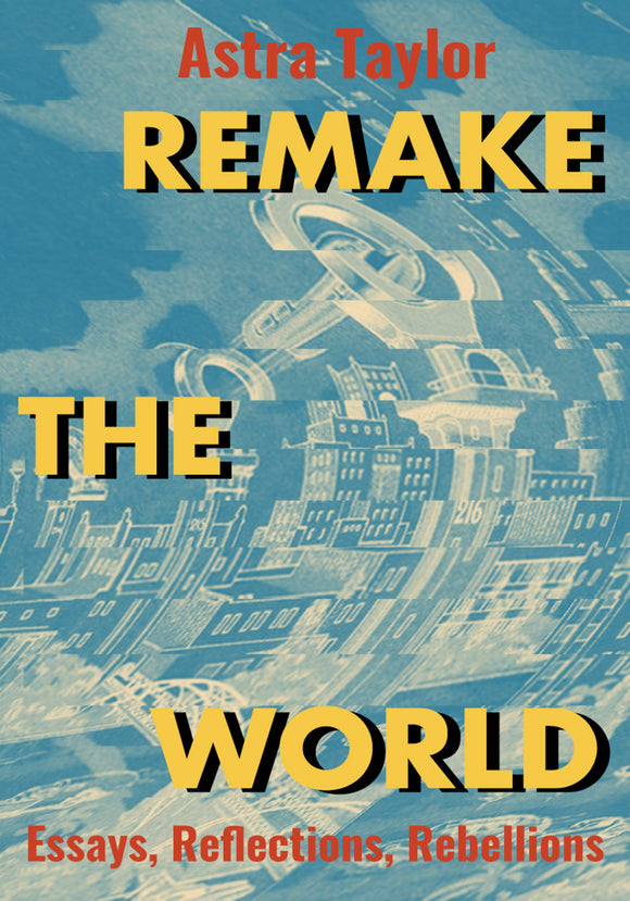 Remake the World: Essays, Reflections, Rebellions | Astra Taylor