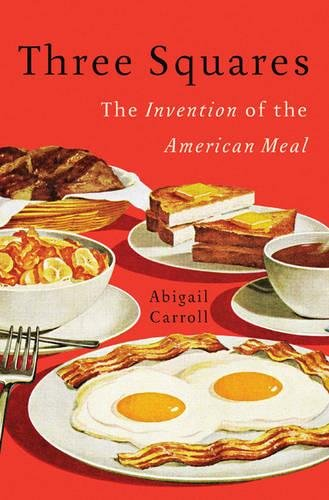 Three Squares: The Invention of the American Meal | Abigail Carroll