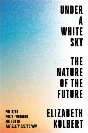 Under a White Sky: The Nature of the Future | Elizabeth Kolbert