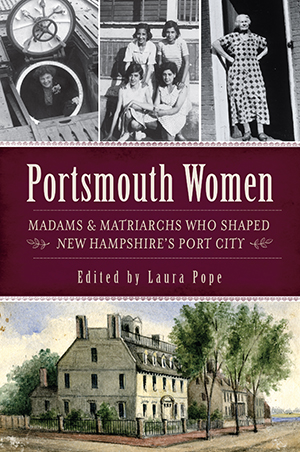Portsmouth Women: Madams & Matriarchs Who Shaped New Hampshire's Port City By Edited by Laura Pope
