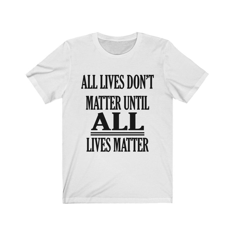 White All Lives Don't Matter Until All Lives Matter Shirt
