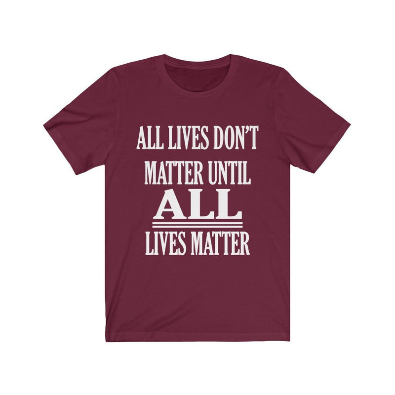 Maroon All Lives Don't Matter Until All Lives Matter Shirt