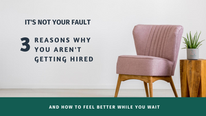 It's Not Your Fault | 3 Reasons Why You Aren't Getting Hired And How To Feel Better While You Wait