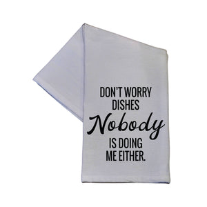 Don't Worry Dishes Nobody Is Doing Me Either Kitchen Towel