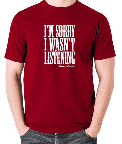 The Big Lebowski - I'm Sorry I Wasn't Listening - T Shirt