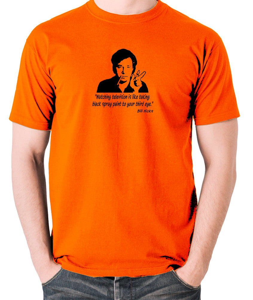 Bill Hicks - Watching television is like taking black spray paint to your third eye t shirt orange
