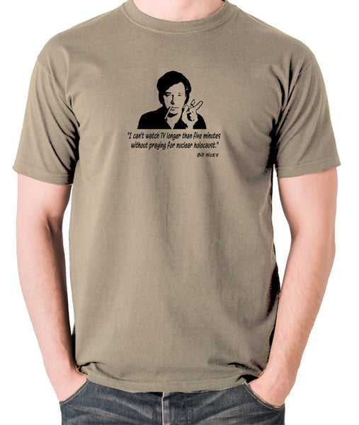 Bill Hicks - I Can't Watch TV Longer Than Five Minutes Without Praying For Nuclear Holocaust t shirt khaki