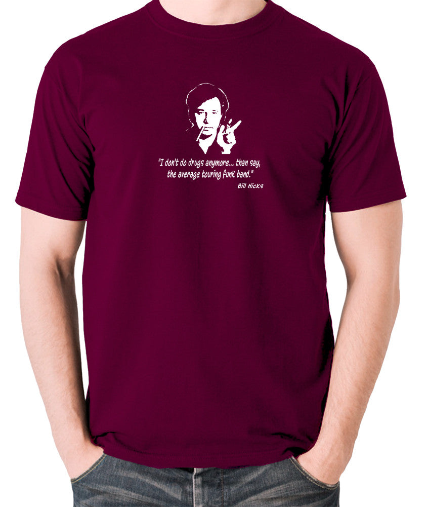 Bill Hicks - I Don't Do Drugs Anymore....Than Say, The Average Touring Funk Band T Shirt burgundy