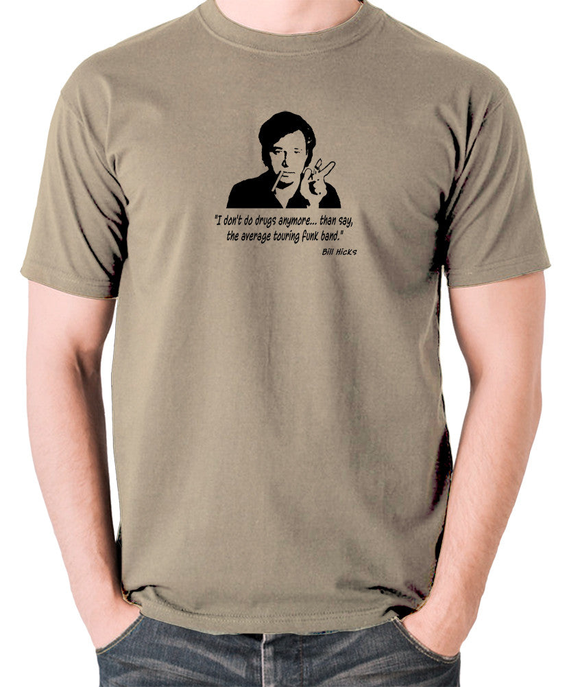 Bill Hicks - I Don't Do Drugs Anymore....Than Say, The Average Touring Funk Band T Shirt khaki